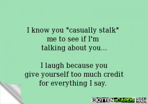 know you casually stalk me to see if I'm talking about you...I laugh ...