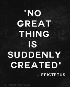 No great thing is suddenly created. ~ Upictetus #quotes #patience # ...