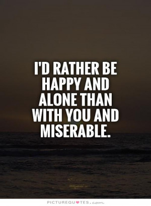 ... rather be happy and alone than with you and miserable Picture Quote #1