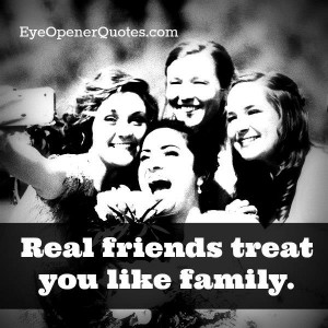 Real friends treat us way better than our family.