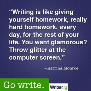 Writing is like giving yourself homework, really hard homework, every ...