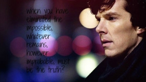 ... remains, however improbable must be the truth? -Sherlock Holmes Quote