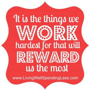 ... hard because it is the things you work hardest for that will reward