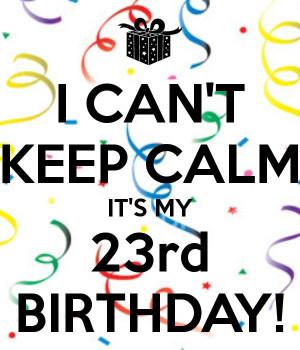 ... KEEP CALM IT'S MY 23rd BIRTHDAY! 23Rd Birthday Quotes, Birthday Fun