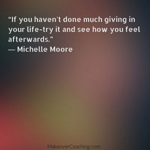 If you haven't done much giving in your life-try it and see how you ...