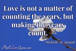 Love is not a matter of counting the years, but making the years count ...