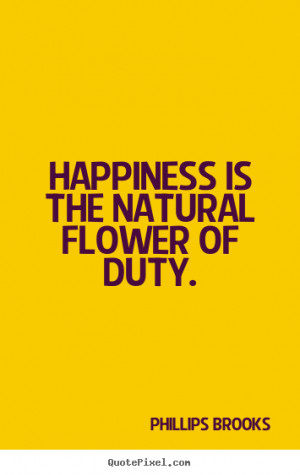 Phillips Brooks picture quotes - Happiness is the natural flower of ...