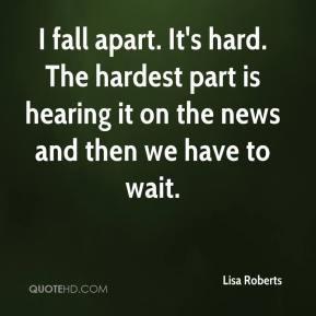 Lisa Roberts - I fall apart. It's hard. The hardest part is hearing it ...