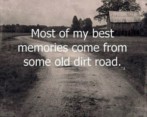 Most of my best memories come from some old dirt road.
