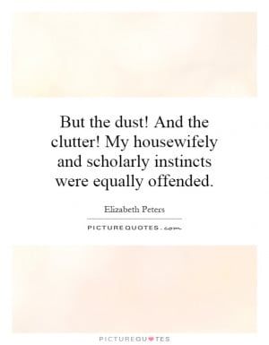 But the dust! And the clutter! My housewifely and scholarly instincts ...