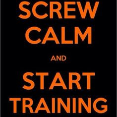 Screw Calm and Start training! More