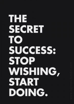 The Secret To Success: Stop Wishing, Start Doing.