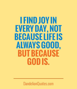 ... joy in every day, not because life is always good, but because God is