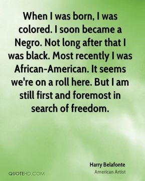 Harry Belafonte - When I was born, I was colored. I soon became a ...