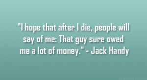 """... say of me: That guy sure owed me a lot of money."""" – Jack Handy"""