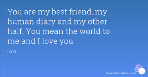 You are my best friend, my human diary and my other half. You mean the ...