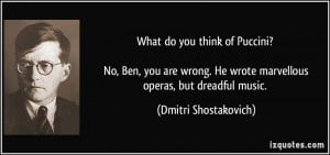 What do you think of Puccini? No, Ben, you are wrong. He wrote ...