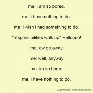 me: i am so bored. me: i have nothing to do. me: i wish i had ...
