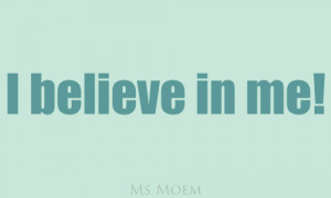 believe in me! Again, a little self belief can take you a long way!