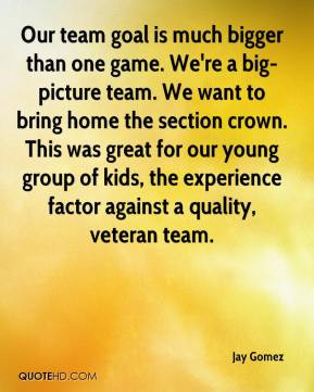 Our team goal is much bigger than one game. We're a big-picture team ...