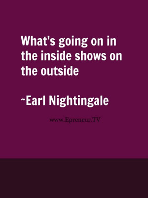 ... the inside shows on the outside! #quote #inspiration www.Epreneur.TV