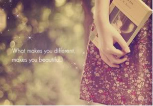 What makes you different makes you beautiful.