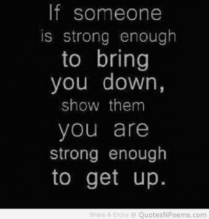 ... Enough To Bring You Down Show Them You Are Strong Enough To Get Up