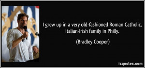 ... Roman Catholic, Italian-Irish family in Philly. - Bradley Cooper
