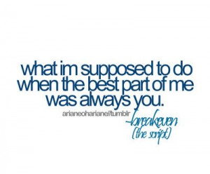What am I supposed to do when the best part of me was always you...