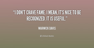 don't crave fame. I mean, it's nice to be recognized. It is useful ...