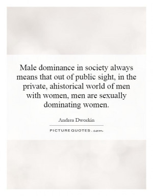Male dominance in society always means that out of public sight, in ...