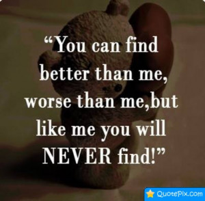 ... Find Better Than Me, Worse Than Me, But Like Me You Will Never Find