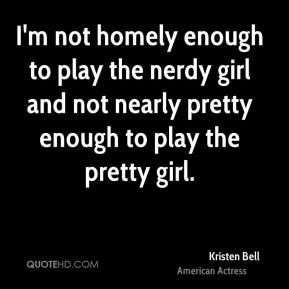 not homely enough to play the nerdy girl and not nearly pretty enough ...