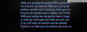 While your ignoring her, another MAN is giving her the attention she ...