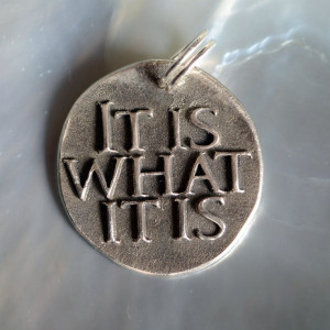 It is what it is ... Inspirational quote on solid Fine Silver pendant ...