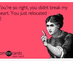 You're so right, you didnt break my heart. You just relocated it ...