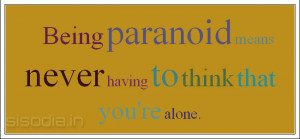 Being paranoid means never having to think that you're alone.