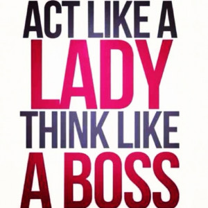 Act like a lady; Think like a boss!