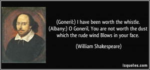 Goneril:) I have been worth the whistle. (Albany:) O Goneril, You are ...