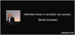 Colombian humor is very black, very sarcastic. - Barbet Schroeder