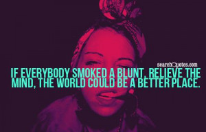 If everybody smoked a blunt, relieve the mind, the world could be a ...