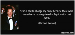 ... two other actors registered at Equity with that name. - Michael Keaton