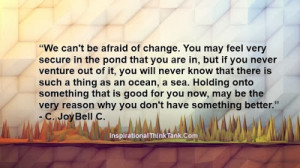 We can't be afraid of change. You may feel very secure in the pond ...