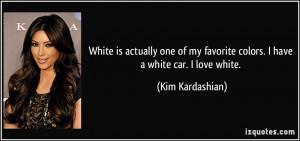 ... my favorite colors. I have a white car. I love white. - Kim Kardashian