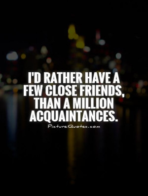 ... few close friends, than a million acquaintances Picture Quote #1