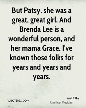 But Patsy, she was a great, great girl. And Brenda Lee is a wonderful ...