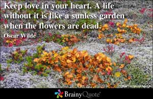 Keep Love In Your Heart,A Life Without It Is Like A Sunless garden ...