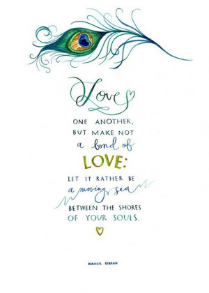 Love one another, but make not a bond of love: Let it rather be a ...