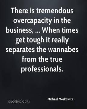 is tremendous overcapacity in the business, ... When times get tough ...
