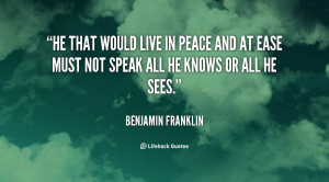 He that would live in peace and at ease must not speak all he knows or ...